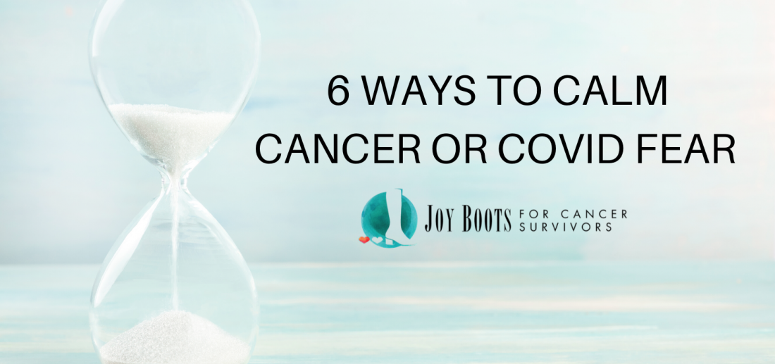 6 Ways to Calm Cancer or Covid Fear